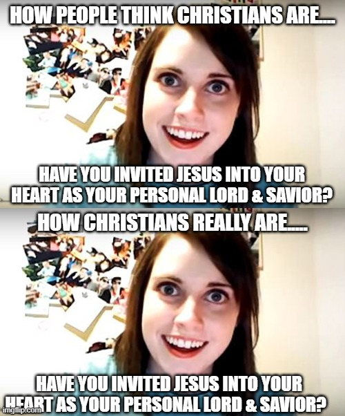 Well.... Have you? |  HOW PEOPLE THINK CHRISTIANS ARE.... HAVE YOU INVITED JESUS INTO YOUR HEART AS YOUR PERSONAL LORD & SAVIOR? HOW CHRISTIANS REALLY ARE..... HAVE YOU INVITED JESUS INTO YOUR HEART AS YOUR PERSONAL LORD & SAVIOR? | image tagged in crazy girlfriend,jesus,salvation,baptism,repent,believe | made w/ Imgflip meme maker