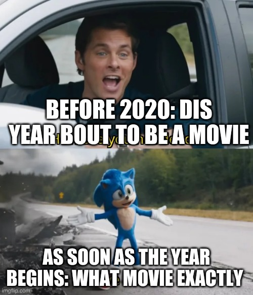 Sonic I have no idea | BEFORE 2020: DIS YEAR BOUT TO BE A MOVIE AS SOON AS THE YEAR BEGINS: WHAT MOVIE EXACTLY | image tagged in sonic i have no idea | made w/ Imgflip meme maker