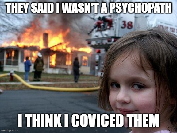 Disaster Girl Meme | THEY SAID I WASN'T A PSYCHOPATH I THINK I COVICED THEM | image tagged in memes,disaster girl | made w/ Imgflip meme maker