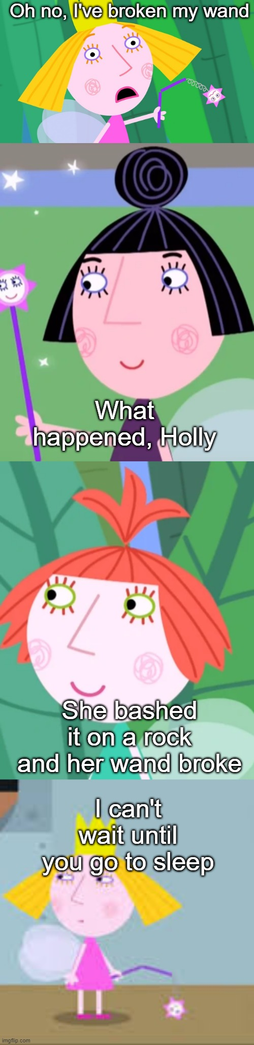 Ben and Holly's Little kingdom | Oh no, I've broken my wand What happened, Holly She bashed it on a rock and her wand broke I can't wait until you go to sleep | image tagged in memes | made w/ Imgflip meme maker