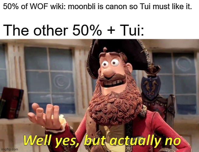 Well Yes, But Actually No |  50% of WOF wiki: moonbli is canon so Tui must like it. The other 50% + Tui: | image tagged in memes,well yes but actually no | made w/ Imgflip meme maker