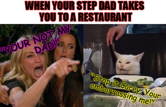 "Woman Yelling At Cat Meme | ""YOUR NOT MY         DAD!"" ""Stop it Carey. Your  embarrassing me!"" WHEN YOUR STEP DAD TAKES  YOU TO A RESTAURANT 
