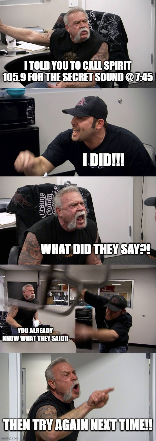 American Chopper Argument Meme | I TOLD YOU TO CALL SPIRIT 105.9 FOR THE SECRET SOUND @ 7:45 I DID!!! WHAT DID THEY SAY?! YOU ALREADY KNOW WHAT THEY SAID!! THEN TRY AGAIN NE | image tagged in memes,american chopper argument | made w/ Imgflip meme maker