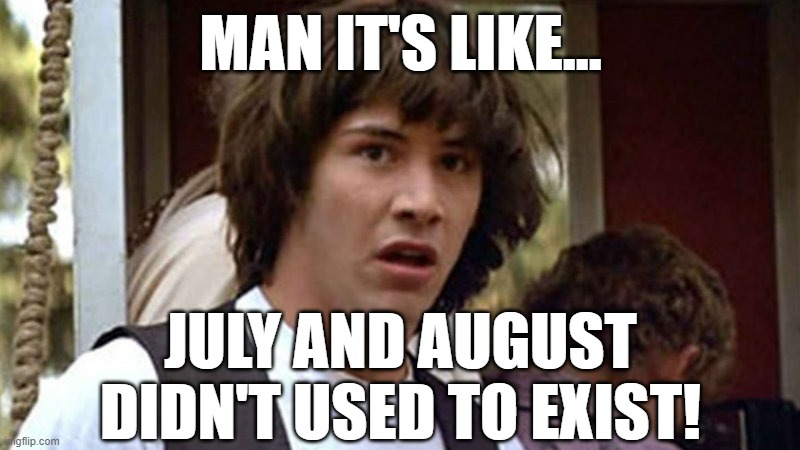 Keanu Reeves | MAN IT'S LIKE... JULY AND AUGUST DIDN'T USED TO EXIST! | image tagged in keanu reeves | made w/ Imgflip meme maker