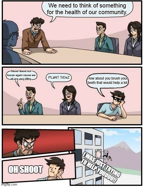 Boardroom Meeting Suggestion Meme | We need to think of something for the health of our community. Never leave our house again cause we all are very filthy PLaNT TrEeZ How abou | image tagged in memes,boardroom meeting suggestion | made w/ Imgflip meme maker