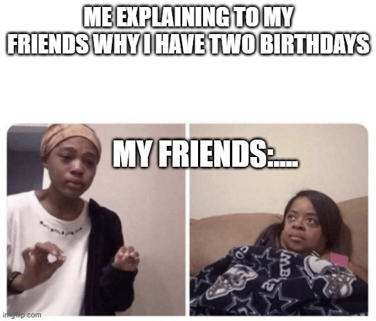 ME EXPLAINING TO MY FRIENDS WHY I HAVE TWO BIRTHDAYS MY FRIENDS:.... | image tagged in me explaining why | made w/ Imgflip meme maker