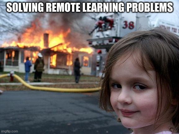 Disaster Girl Meme | SOLVING REMOTE LEARNING PROBLEMS | image tagged in memes,disaster girl | made w/ Imgflip meme maker