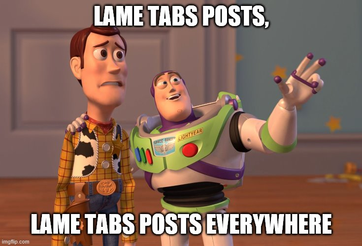 X, X Everywhere Meme | LAME TABS POSTS, LAME TABS POSTS EVERYWHERE | image tagged in memes,x x everywhere | made w/ Imgflip meme maker