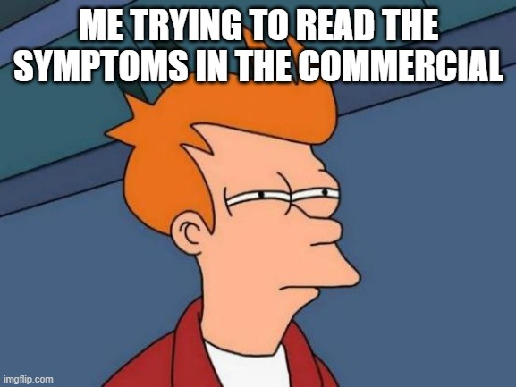 Futurama Fry |  ME TRYING TO READ THE SYMPTOMS IN THE COMMERCIAL | image tagged in memes,futurama fry | made w/ Imgflip meme maker