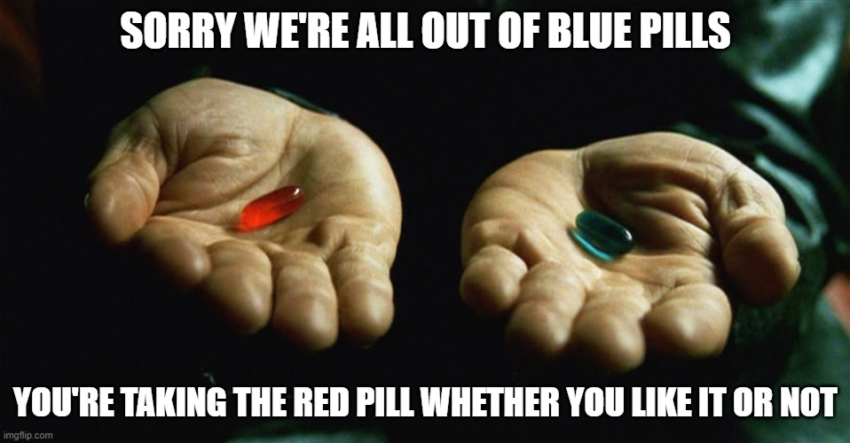 Red pill blue pill |  SORRY WE'RE ALL OUT OF BLUE PILLS; YOU'RE TAKING THE RED PILL WHETHER YOU LIKE IT OR NOT | image tagged in red pill blue pill,matrix,truth,corona virus,nwo,nwo police state | made w/ Imgflip meme maker