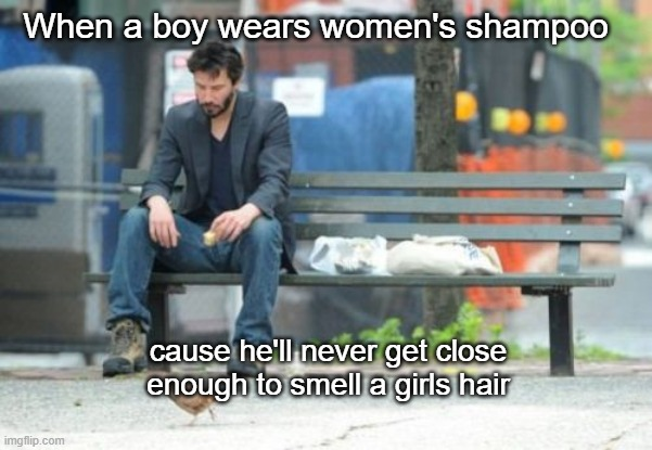 Sad Keanu |  When a boy wears women's shampoo; cause he'll never get close enough to smell a girls hair | image tagged in memes,sad keanu | made w/ Imgflip meme maker