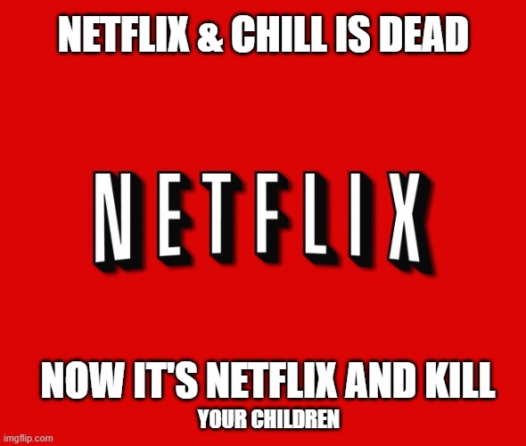 Neflix and chill | NETFLIX & CHILL IS DEAD NOW IT'S NETFLIX AND KILL YOUR CHILDREN | image tagged in netflix,coronavirus,covid19,social distancing,pandemic | made w/ Imgflip meme maker
