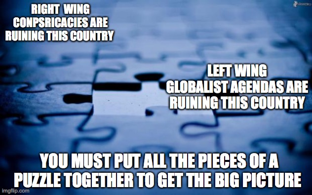 RIGHT  WING CONPSRICACIES ARE RUINING THIS COUNTRY LEFT WING GLOBALIST AGENDAS ARE RUINING THIS COUNTRY YOU MUST PUT ALL THE PIECES OF A PUZ | image tagged in puzzle | made w/ Imgflip meme maker