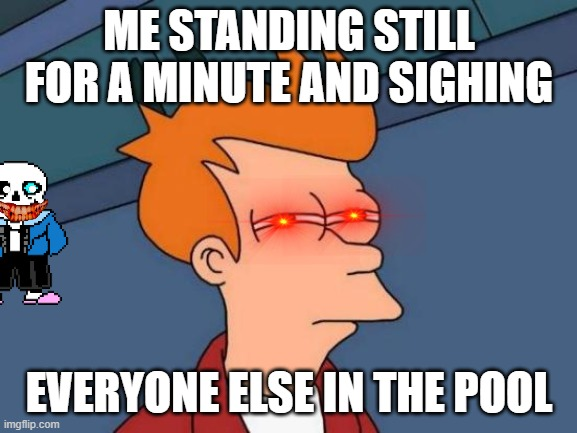 Futurama Fry Meme | ME STANDING STILL FOR A MINUTE AND SIGHING EVERYONE ELSE IN THE POOL | image tagged in memes,futurama fry | made w/ Imgflip meme maker
