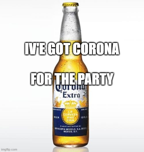Corona Meme | IV'E GOT CORONA FOR THE PARTY | image tagged in memes,corona | made w/ Imgflip meme maker