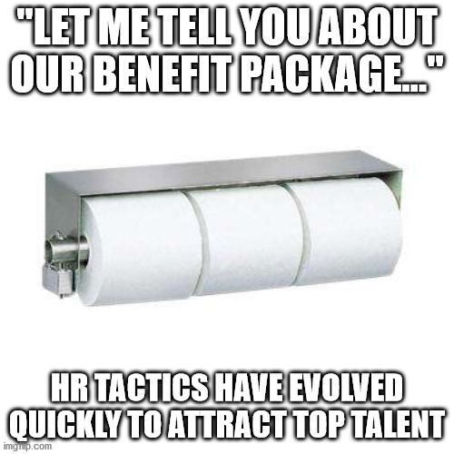 "Let me tell you about our benefit package | ""LET ME TELL YOU ABOUT OUR BENEFIT PACKAGE..."" HR TACTICS HAVE EVOLVED QUICKLY TO ATTRACT TOP TALENT 