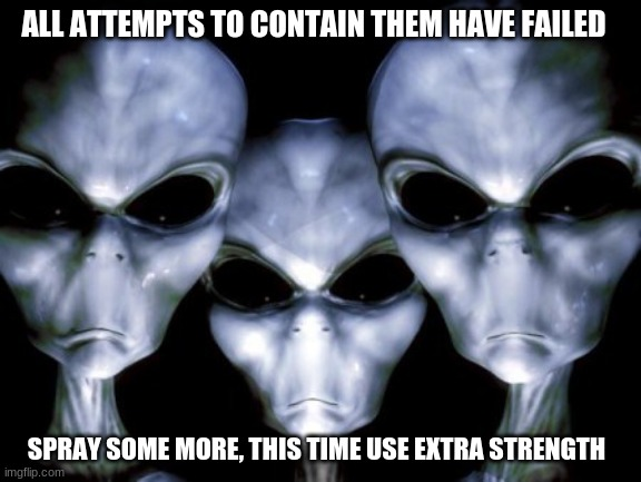 Some conspiracy theories are true |  ALL ATTEMPTS TO CONTAIN THEM HAVE FAILED; SPRAY SOME MORE, THIS TIME USE EXTRA STRENGTH | image tagged in angry aliens,conspiracy theories,just sayin,covid-19,death to humans,spray them again | made w/ Imgflip meme maker