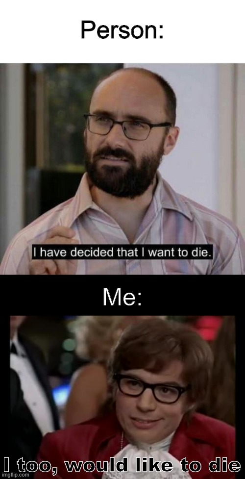 Dark Humour I Have Decided That I Want To Die Memes Gifs Imgflip
