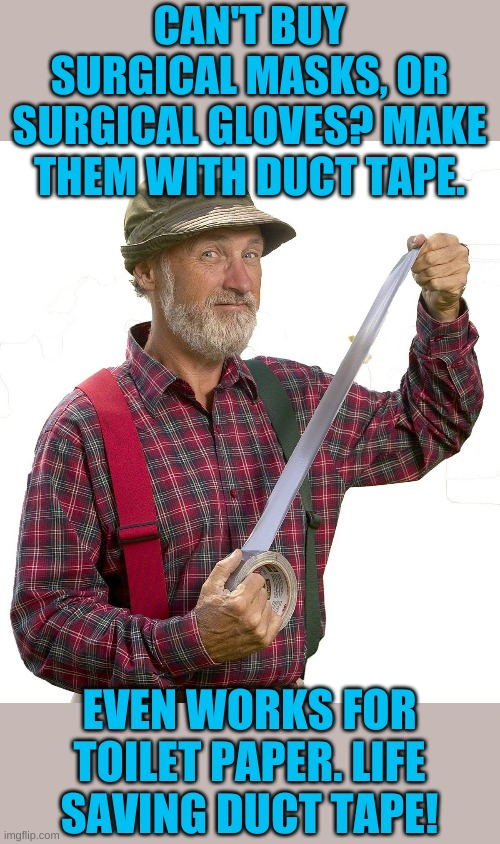 And best of all there is no shortage. | CAN'T BUY SURGICAL MASKS, OR SURGICAL GLOVES? MAKE THEM WITH DUCT TAPE. EVEN WORKS FOR TOILET PAPER. LIFE SAVING DUCT TAPE! | image tagged in red green | made w/ Imgflip meme maker