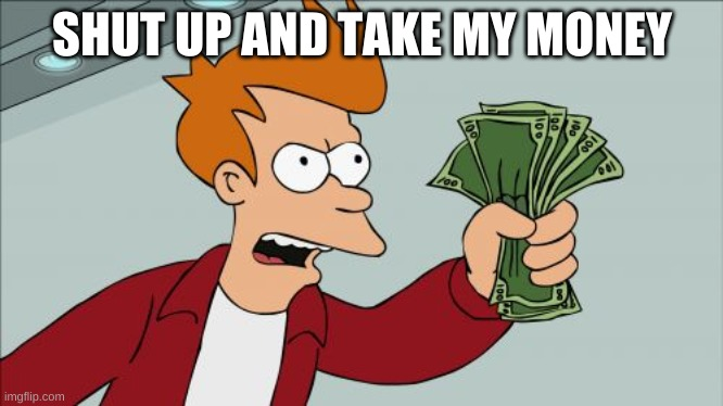 Shut Up And Take My Money Fry |  SHUT UP AND TAKE MY MONEY | image tagged in memes,shut up and take my money fry | made w/ Imgflip meme maker