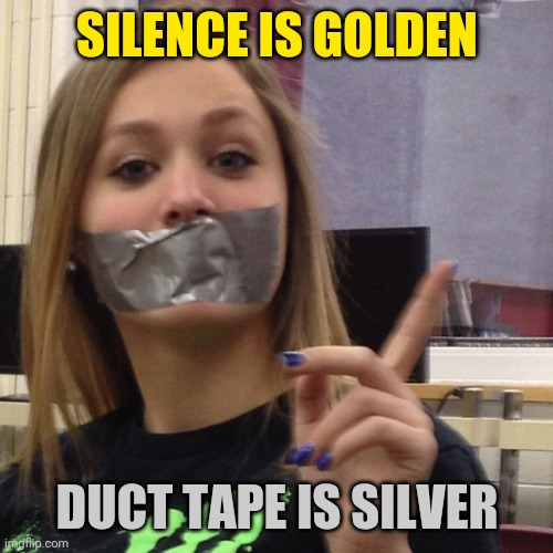 Duct Tape Gag | SILENCE IS GOLDEN DUCT TAPE IS SILVER | image tagged in duct tape gag | made w/ Imgflip meme maker