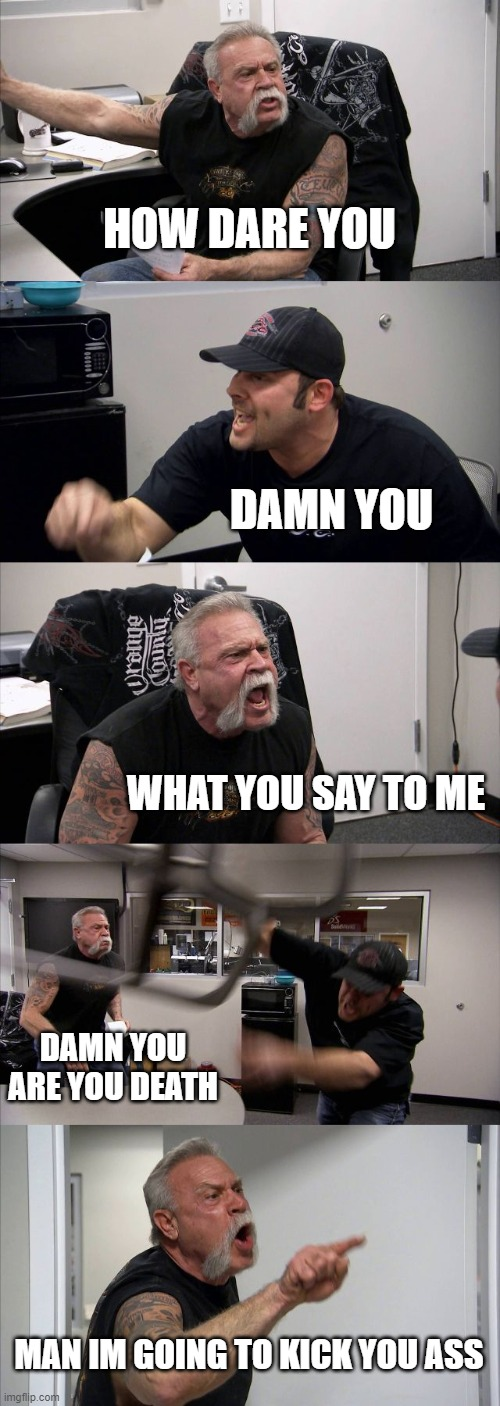 American Chopper Argument Meme | HOW DARE YOU DAMN YOU WHAT YOU SAY TO ME DAMN YOU ARE YOU DEATH MAN IM GOING TO KICK YOU ASS | image tagged in memes,american chopper argument | made w/ Imgflip meme maker