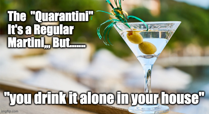 "Quarantini |  The  ""Quarantini"" It's a Regular Martini,,, But....... ""you drink it alone in your house"" 