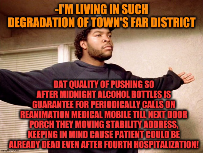 -Minus one good known buddy, his item picking up mistake. |  -I'M LIVING IN SUCH DEGRADATION OF TOWN'S FAR DISTRICT; DAT QUALITY OF PUSHING SO AFTER MIDNIGHT ALCOHOL BOTTLES IS GUARANTEE FOR PERIODICALLY CALLS ON REANIMATION MEDICAL MOBILE TILL NEXT DOOR PORCH THEY MOVING STABILITY ADDRESS, KEEPING IN MIND CAUSE PATIENT COULD BE ALREADY DEAD EVEN AFTER FOURTH HOSPITALIZATION! | image tagged in ice cube,alcoholic,medicine,mobile,phone call,welcome to downtown coolsville | made w/ Imgflip meme maker