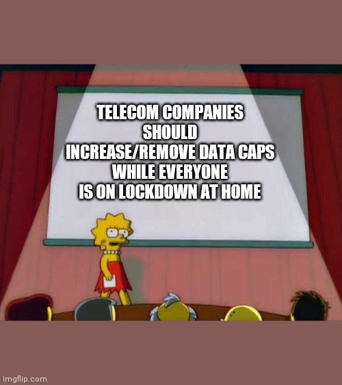 Lisa Simpson's Presentation |  TELECOM COMPANIES SHOULD INCREASE/REMOVE DATA CAPS WHILE EVERYONE IS ON LOCKDOWN AT HOME | image tagged in lisa simpson's presentation,memes | made w/ Imgflip meme maker