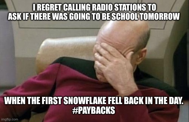 Captain Picard Facepalm Meme | I REGRET CALLING RADIO STATIONS TO ASK IF THERE WAS GOING TO BE SCHOOL TOMORROW WHEN THE FIRST SNOWFLAKE FELL BACK IN THE DAY.  #PAYBACKS | image tagged in memes,captain picard facepalm | made w/ Imgflip meme maker