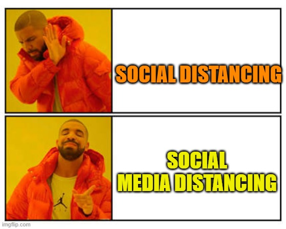 No - Yes | SOCIAL DISTANCING SOCIAL MEDIA DISTANCING | image tagged in no - yes | made w/ Imgflip meme maker