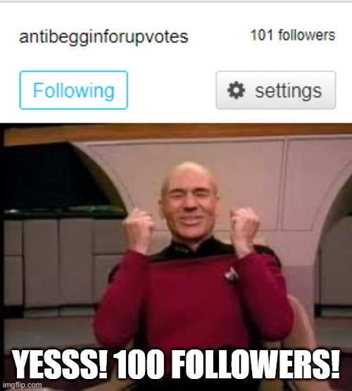 Ah yes. Achieved 100 followers. | YESSS! 100 FOLLOWERS! | image tagged in picard yessssss,funny,memes,upvote begging,followers,stream | made w/ Imgflip meme maker