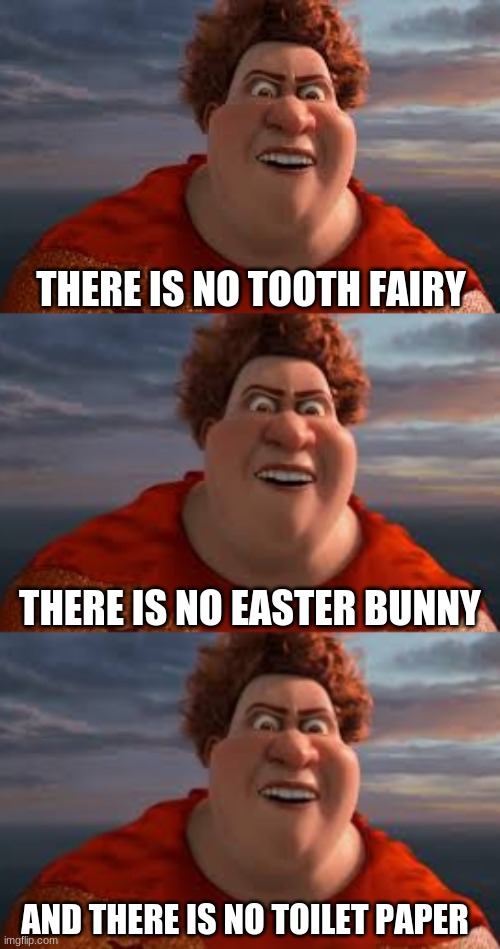 THERE IS NO TOOTH FAIRY; THERE IS NO EASTER BUNNY; AND THERE IS NO TOILET PAPER | image tagged in tighten megamind there is no easter bunny,coronavirus | made w/ Imgflip meme maker