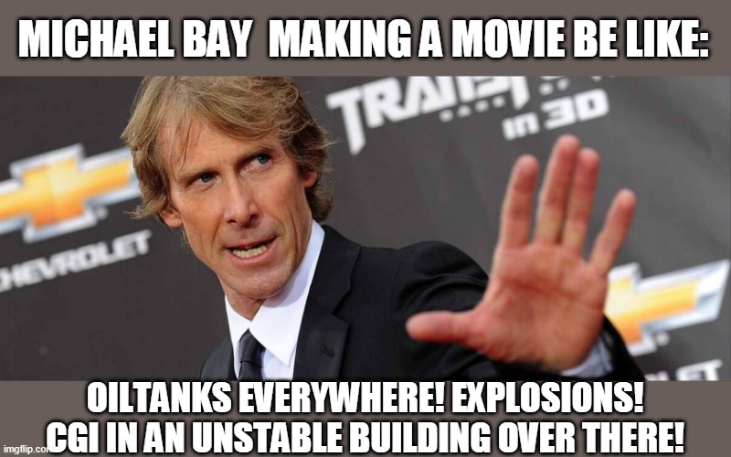 Michael Bay |  MICHAEL BAY  MAKING A MOVIE BE LIKE:; OILTANKS EVERYWHERE! EXPLOSIONS! CGI IN AN UNSTABLE BUILDING OVER THERE! | image tagged in michael bay,movies,explosion,funny,memes | made w/ Imgflip meme maker