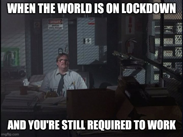 #work4life |  WHEN THE WORLD IS ON LOCKDOWN; AND YOU'RE STILL REQUIRED TO WORK | image tagged in office space basement,quarantine,coronavirus,work,health | made w/ Imgflip meme maker
