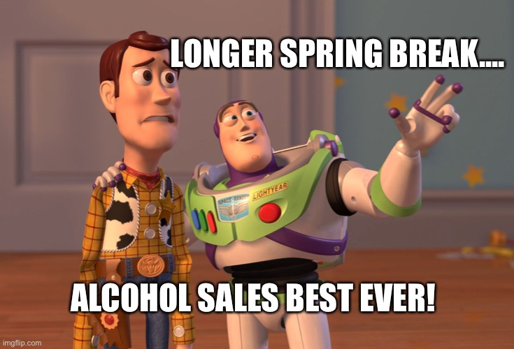 X, X Everywhere Meme | LONGER SPRING BREAK.... ALCOHOL SALES BEST EVER! | image tagged in memes,x x everywhere | made w/ Imgflip meme maker