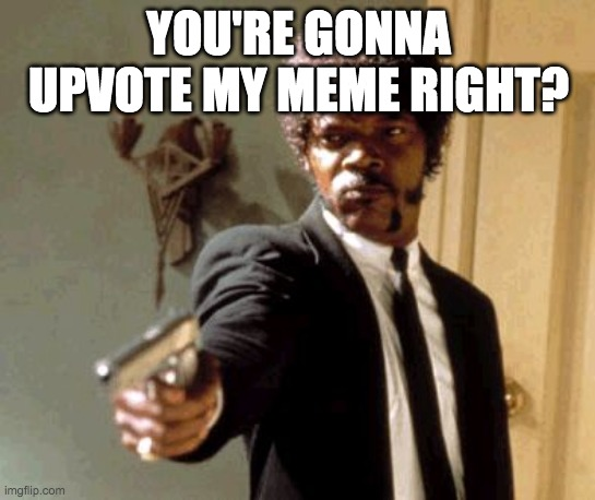 Say That Again I Dare You |  YOU'RE GONNA UPVOTE MY MEME RIGHT? | image tagged in memes,say that again i dare you | made w/ Imgflip meme maker