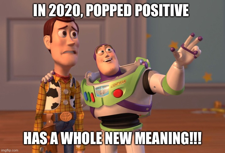 X, X Everywhere Meme | IN 2020, POPPED POSITIVE HAS A WHOLE NEW MEANING!!! | image tagged in memes,x x everywhere | made w/ Imgflip meme maker