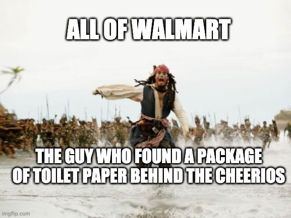Jack Sparrow Being Chased Meme | ALL OF WALMART THE GUY WHO FOUND A PACKAGE OF TOILET PAPER BEHIND THE CHEERIOS | image tagged in memes,jack sparrow being chased | made w/ Imgflip meme maker