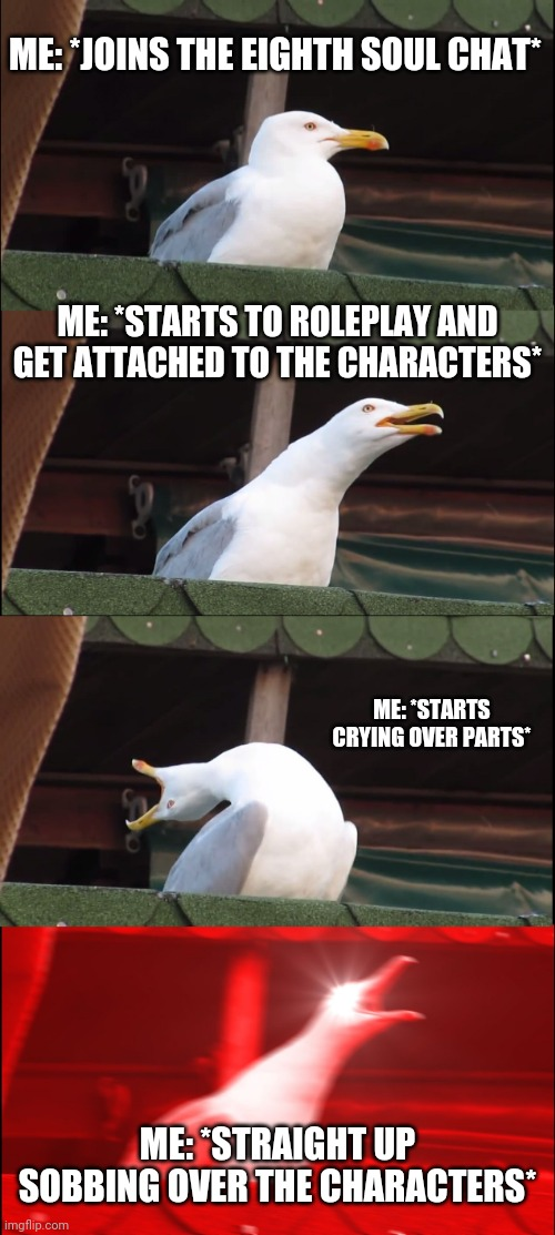 Inhaling Seagull Meme | ME: *JOINS THE EIGHTH SOUL CHAT* ME: *STARTS TO ROLEPLAY AND GET ATTACHED TO THE CHARACTERS* ME: *STARTS CRYING OVER PARTS* ME: *STRAIGHT UP | image tagged in memes,inhaling seagull | made w/ Imgflip meme maker