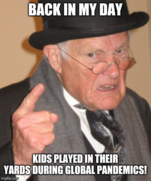 Back In My Day Meme | BACK IN MY DAY KIDS PLAYED IN THEIR YARDS DURING GLOBAL PANDEMICS! | image tagged in memes,back in my day | made w/ Imgflip meme maker