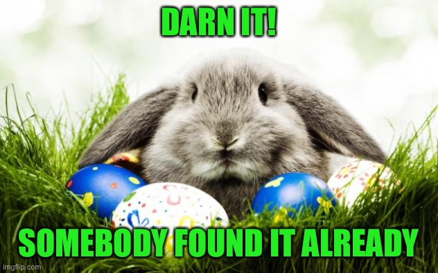 Easter bunny | DARN IT! SOMEBODY FOUND IT ALREADY | image tagged in easter bunny | made w/ Imgflip meme maker