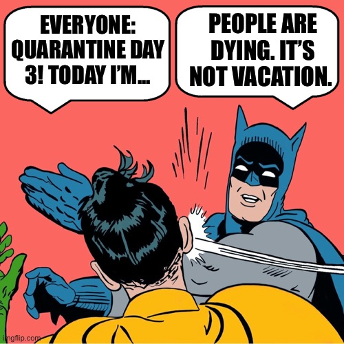 Batman slapping Robin |  PEOPLE ARE DYING. IT'S NOT VACATION. EVERYONE: QUARANTINE DAY 3! TODAY I'M... | image tagged in batman slapping robin,coronavirus,celebrities,first world problems,selfish,karen | made w/ Imgflip meme maker
