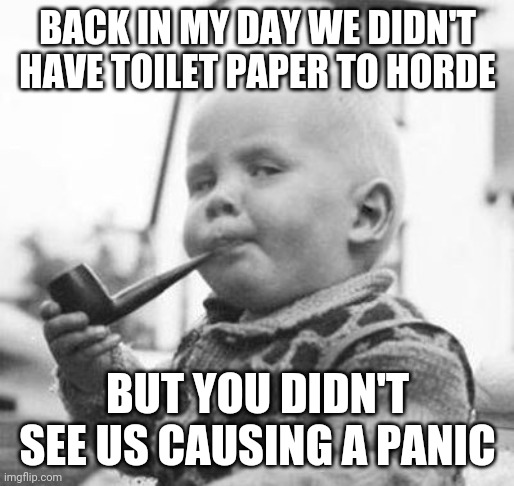 BACK IN MY DAY WE DIDN'T HAVE TOILET PAPER TO HORDE BUT YOU DIDN'T SEE US CAUSING A PANIC | image tagged in think about it | made w/ Imgflip meme maker