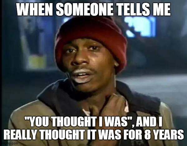 "Y'all Got Any More Of That Meme |  WHEN SOMEONE TELLS ME; ""YOU THOUGHT I WAS"", AND I REALLY THOUGHT IT WAS FOR 8 YEARS 