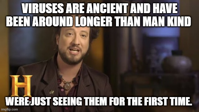 VIRUSES ARE ANCIENT AND HAVE BEEN AROUND LONGER THAN MAN KIND WERE JUST SEEING THEM FOR THE FIRST TIME. | image tagged in ancient aliens | made w/ Imgflip meme maker