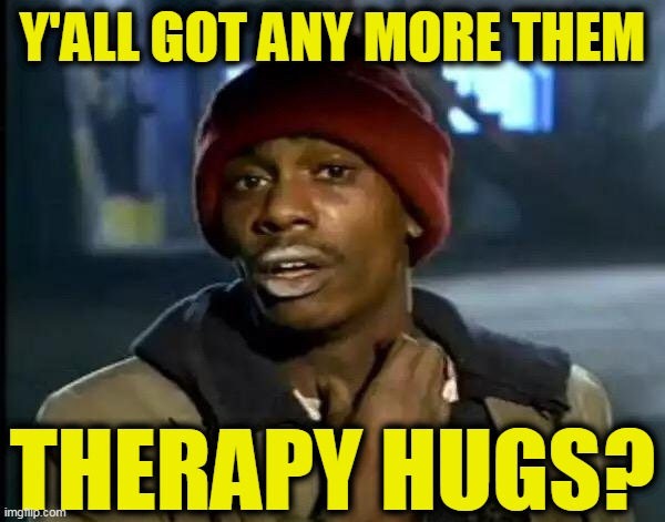 Y'all Got Any More Of That Meme | Y'ALL GOT ANY MORE THEM THERAPY HUGS? | image tagged in memes,y'all got any more of that | made w/ Imgflip meme maker