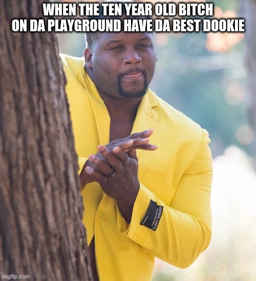 WHEN THE TEN YEAR OLD B**CH ON DA PLAYGROUND HAVE DA BEST DOOKIE | image tagged in black guy hiding behind tree | made w/ Imgflip meme maker