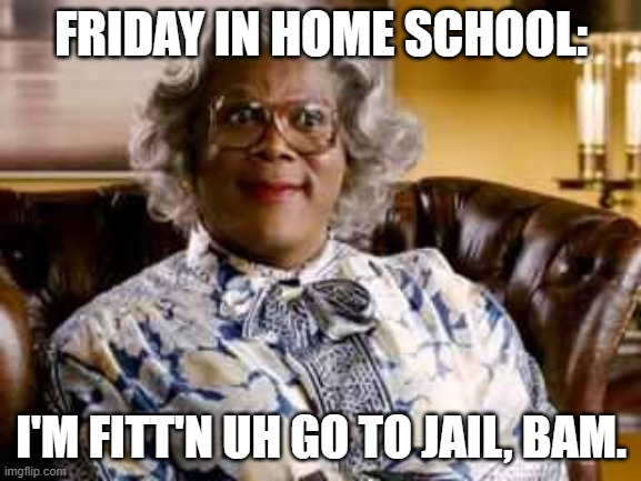 Madea | FRIDAY IN HOME SCHOOL: I'M FITT'N UH GO TO JAIL, BAM. | image tagged in madea | made w/ Imgflip meme maker