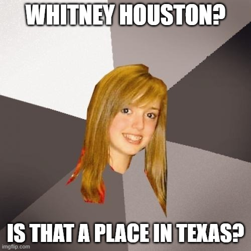 Musically Oblivious 8th Grader |  WHITNEY HOUSTON? IS THAT A PLACE IN TEXAS? | image tagged in memes,musically oblivious 8th grader | made w/ Imgflip meme maker